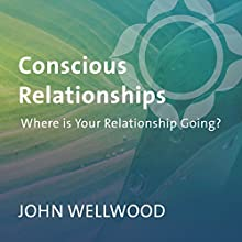 Conscious Relationships: Where Is Your Relationship Going?  by John Welwood Narrated by John Welwood
