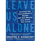 Leave Us Alone: Getting the Government's Hands Off Our Money, Our Guns, Our Lives ~ Grover Glenn Norquist