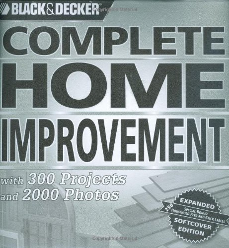 Black & Decker Complete Home Improvement: with 300 Projects and 2,000 Photos (Black & Decker Complete Photo Guide)