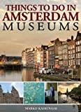 Things to do in Amsterdam: Museums: Guide to the Rijksmuseum, Van Gogh Museum, Anne Frank House and Hermitage Museum (Amsterdam Museum E-Books)