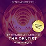 Overcome Your Fear of the Dentist with Hypnosis | Benjamin P. Bonetti