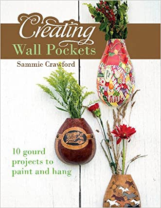 Creating Wall Pockets: 10 Gourd Projects to Paint and Hang written by Sammie Crawford