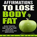 Affirmations to Lose Body Fat: Shed Pounds Faster, Get Lean and Look Better Now with Affirmations and Meditation | Emma White