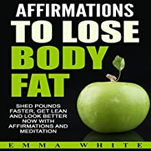 Affirmations to Lose Body Fat: Shed Pounds Faster, Get Lean and Look Better Now with Affirmations and Meditation Speech by Emma White Narrated by Emmy Tayler