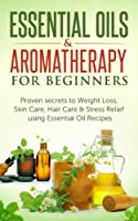 Essential Oils: Essential Oils & Aromatherapy for Beginners: Proven Secrets to Weight Loss, Skin Care, Hair Care & Stress Relief using Essential Oil recipes ... Weight Loss, Stess Relief) (English Edition)