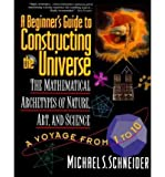 A Beginner's Guide to Constructing the Universe: Mathematical Archetypes of Nature, Art, and Science (0060926716) by Michael S. Schneider