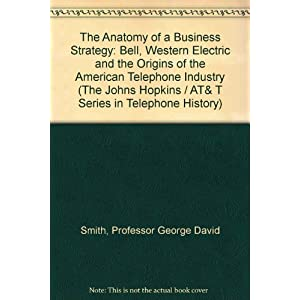 The Anatomy of a Business Strategy: Bell, Western Electric and the Origins of the American Telephone Industry (The Johns Hopkins / AT& T Series in Tel