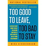 Too Good to Leave, Too Bad to Stay: A Step-by-Step Guide to Help You Decide Whether to Stay In or Get Out of Your Relationshipby Mira Kirshenbaum