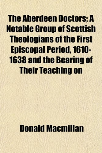 The Aberdeen Doctors; A Notable Group of Scottish Theologians of the First Episcopal Period, 1610-1638 and the Bearing of Their Teaching on