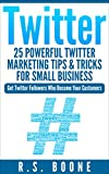 witter: 25 Powerful Twitter Marketing Tips and Tricks for Small Business: Get Twitter Followers Who Become Your Customers (Twitter For Business, Twitter ... Twitter For Dummies, How To User Twitter)