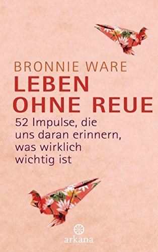 Leben ohne Reue: 52 Impulse, die uns daran erinnern, was wirklich wichtig ist (German Edition), by Bronnie Ware