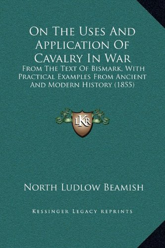 On the Uses and Application of Cavalry in War: From the Text of Bismark, with Practical Examples from Ancient and Modern History (1855)