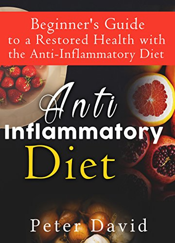 Anti-Inflammatory Diet: Beginner's Guide to a Restored Health with the Anti-Inflammatory Diet (Health, Weight Loss and Well being) by Peter David