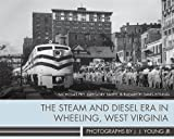 img - for The Steam and Diesel Era in Wheeling, West Virginia: Photographs by J. J. Young Jr. book / textbook / text book