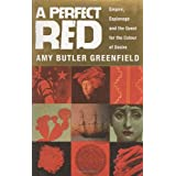 A Perfect Red: Empire, Espionage and the Quest for the Colour of Desire ~ Amy Butler Greenfield