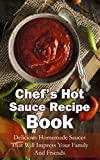 Chefs Hot Sauce Recipe Book:  Delicious Homemade Sauces That Will Impress Your Family And Friends