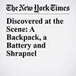 Discovered at the Scene: A Backpack, a Battery and Shrapnel | C.J. Chivers