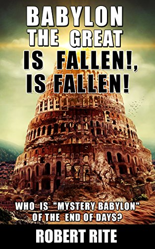 Book: Babylon the Great is Fallen, is Fallen! Who is Mystery Babylon of the End of Days? by Robert Rite