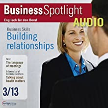 Business Spotlight Audio - Building relationships. 3/2013: Business-Englisch lernen Audio - Aufbau beruflicher Beziehungen Hörbuch von  div. Gesprochen von:  div.