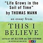 Life Grows in the Soil of Time: A 'This I Believe' Essay | Thomas Mann