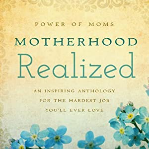 Motherhood Realized: An Inspiring Anthology for the Hardest Job You'll Ever Love | [Power of Moms]