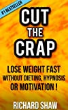 CUT THE CRAP - lose weight fast without dieting, hypnosis OR motivation! (weight loss books)