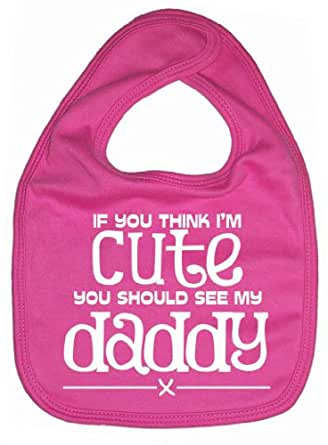 Image is Everything - If you think I'm cute you should see my daddy x - Baby, Toddler, Feeding Bib, Bubblegum Pink