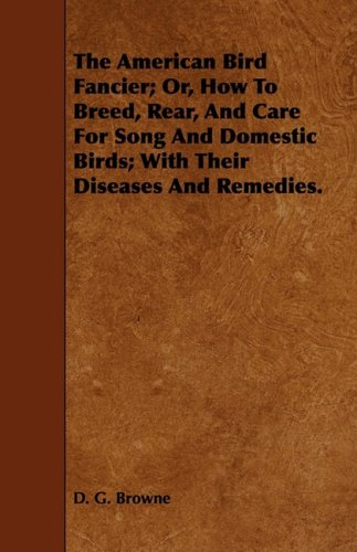 The American Bird Fancier; Or, How To Breed, Rear, And Care For Song And Domestic Birds; With Their Diseases And Remedies.