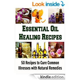 Essential Oil Healing Recipes: 50 Recipes to Cure Common Illnesses with Natural Remedies: (Essential oil, coconut oil, natural remedies, herbal remedies, beauty care)