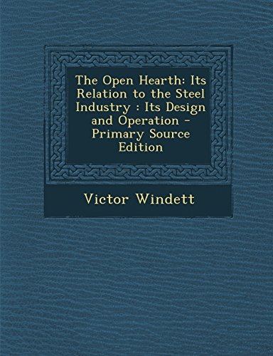The Open Hearth: Its Relation to the Steel Industry: Its Design and Operation