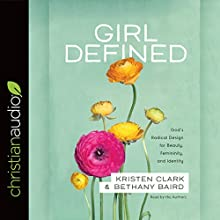 Girl Defined: God's Radical Design for Beauty, Femininity, and Identity Audiobook by Kristen Clark, Bethany Baird Narrated by Kristen Clark, Bethany Baird