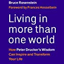 Living in More Than One World: How Peter Drucker's Wisdom Can Inspire and Transform Your Life (       UNABRIDGED) by Bruce Rosenstein Narrated by Gregg A. Rizzo