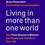 Living in More Than One World: How Peter Drucker's Wisdom Can Inspire and Transform Your Life | Bruce Rosenstein
