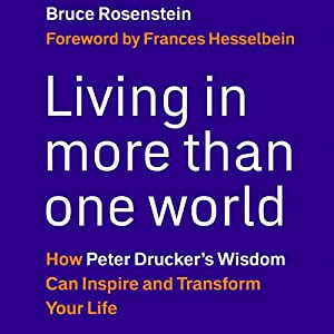 Living in More Than One World: How Peter Drucker's Wisdom Can Inspire and Transform Your Life | [Bruce Rosenstein]