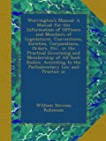 Warringtons Manual: A Manual for the Information of Officers and Members of Legislatures, Conventions, Societies, Corporations, Orders, Etc., in the ... to the Parliamentary Law and Practice in