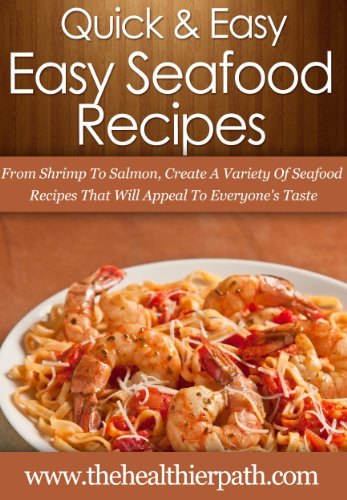 Seafood Recipes: From Shrimp To Salmon, Create A Variety Of Seafood Recipes That Will Appeal To Everyone's Taste. (Quick & Easy Recipes)