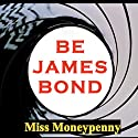 Be James Bond: How to Manifest Agent 007's Magnetism, Confidence, and Style Audiobook by  Miss Moneypenny Narrated by Elaine Wise