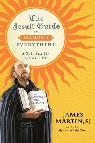 The Jesuit Guide to (Almost) Everything: A Spirituality for Real Life, James Martin