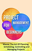Project Management for Beginners: Master The Art Of Planning, Scheduling, Controlling and Managing Projects (English Edition)