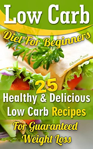 Low Carb Diet For Beginners. 25 Healthy & Delicious Low Carb Recipes For Guaranteed Weight Loss: (Low Carb Diet Books, Low Carbohydrate Foods, Low Carb ... low carb high protein diet Book 1) by Adrienne Cessar