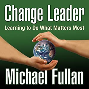Change Leader: Learning to Do What Matters Most | [Michael Fullan]