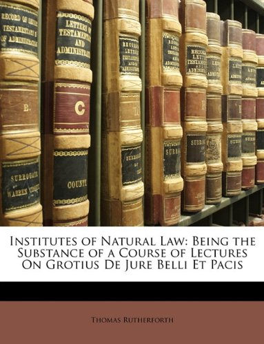 Institutes of Natural Law: Being the Substance of a Course of Lectures On Grotius De Jure Belli Et Pacis