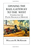 img - for By William H McKenzie Opening The Rail Gateway To The West: Constructing Pacific Railway of Missouri: Constructing The Pac [Paperback] book / textbook / text book