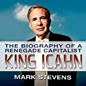 King Icahn: The Biography of a Renegade Capitalist (       UNABRIDGED) by Mark Stevens Narrated by Mark Stevens