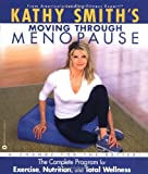 Kathy Smiths Moving Through Menopause: The Complete Program for Exercise, Nutrition and Total Wellness