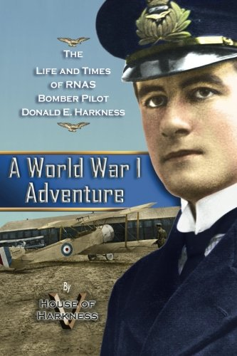 A World War 1 Adventure: The Life And Times Of Rnas Bomber Pilot Donald E. Harkness