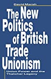 The New Politics of British Trade Unionism: Union Power and the Thatcher Legacy