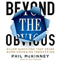 Beyond the Obvious: Killer Questions That Spark Game-Changing Innovation Audiobook by Phil McKinney Narrated by Ray Porter