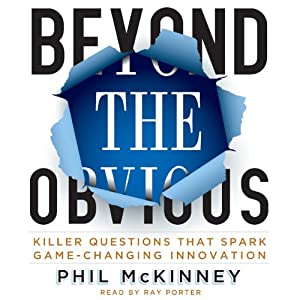 Beyond the Obvious: Killer Questions That Spark Game-Changing Innovation | [Phil McKinney]