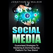 Social Media: Guaranteed Strategies to Monetizing, Mastering, & Dominating Any Platform for Your Brand Audiobook by Jonathan S. Walker Narrated by Joe Bronzi